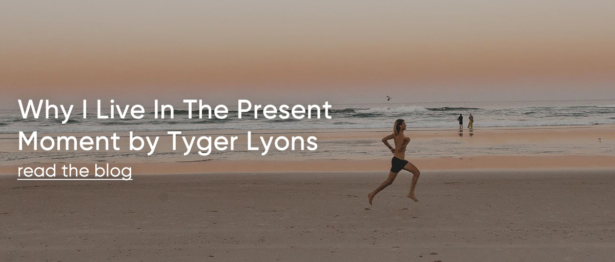 Why I Live In The Present Moment by Tyger Lyons